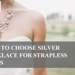 How to Choose Silver Necklace for Strapless Dress